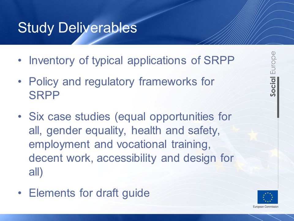 Study Deliverables Inventory of typical applications of SRPP Policy and regulatory frameworks for SRPP Six case studies (equal opportunities for all, gender equality, health and safety, employment and vocational training, decent work, accessibility and design for all) Elements for draft guide