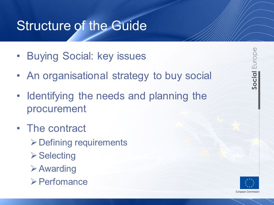 Structure of the Guide Buying Social: key issues An organisational strategy to buy social Identifying the needs and planning the procurement The contract  Defining requirements  Selecting  Awarding  Perfomance
