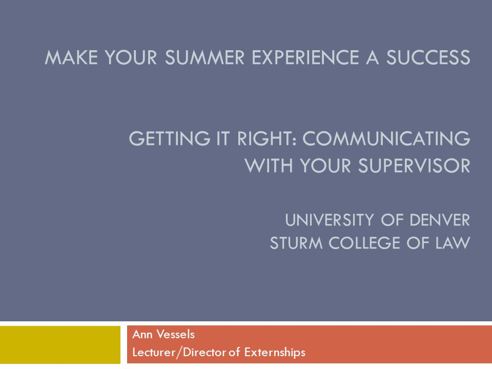 MAKE YOUR SUMMER EXPERIENCE A SUCCESS GETTING IT RIGHT: COMMUNICATING WITH YOUR SUPERVISOR UNIVERSITY OF DENVER STURM COLLEGE OF LAW Ann Vessels Lecturer/Director of Externships
