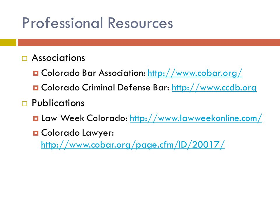 Professional Resources  Associations  Colorado Bar Association: http://www.cobar.org/http://www.cobar.org/  Colorado Criminal Defense Bar: http://www.ccdb.orghttp://www.ccdb.org  Publications  Law Week Colorado: http://www.lawweekonline.com/http://www.lawweekonline.com/  Colorado Lawyer: http://www.cobar.org/page.cfm/ID/20017/ http://www.cobar.org/page.cfm/ID/20017/