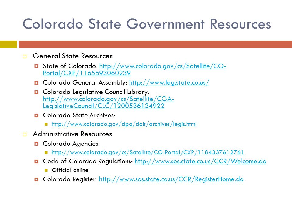 Colorado State Government Resources  General State Resources  State of Colorado: http://www.colorado.gov/cs/Satellite/CO- Portal/CXP/1165693060239http://www.colorado.gov/cs/Satellite/CO- Portal/CXP/1165693060239  Colorado General Assembly: http://www.leg.state.co.us/http://www.leg.state.co.us/  Colorado Legislative Council Library: http://www.colorado.gov/cs/Satellite/CGA- LegislativeCouncil/CLC/1200536134922 http://www.colorado.gov/cs/Satellite/CGA- LegislativeCouncil/CLC/1200536134922  Colorado State Archives: http://www.colorado.gov/dpa/doit/archives/legis.html  Administrative Resources  Colorado Agencies http://www.colorado.gov/cs/Satellite/CO-Portal/CXP/1184337612761  Code of Colorado Regulations: http://www.sos.state.co.us/CCR/Welcome.dohttp://www.sos.state.co.us/CCR/Welcome.do Official online  Colorado Register: http://www.sos.state.co.us/CCR/RegisterHome.dohttp://www.sos.state.co.us/CCR/RegisterHome.do