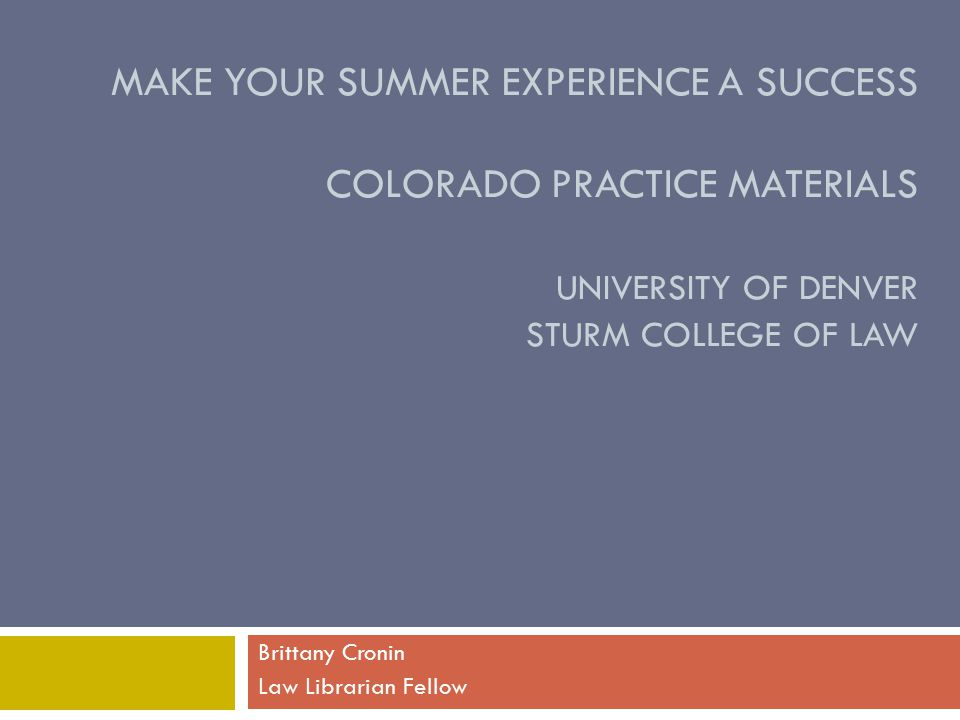 MAKE YOUR SUMMER EXPERIENCE A SUCCESS COLORADO PRACTICE MATERIALS UNIVERSITY OF DENVER STURM COLLEGE OF LAW Brittany Cronin Law Librarian Fellow