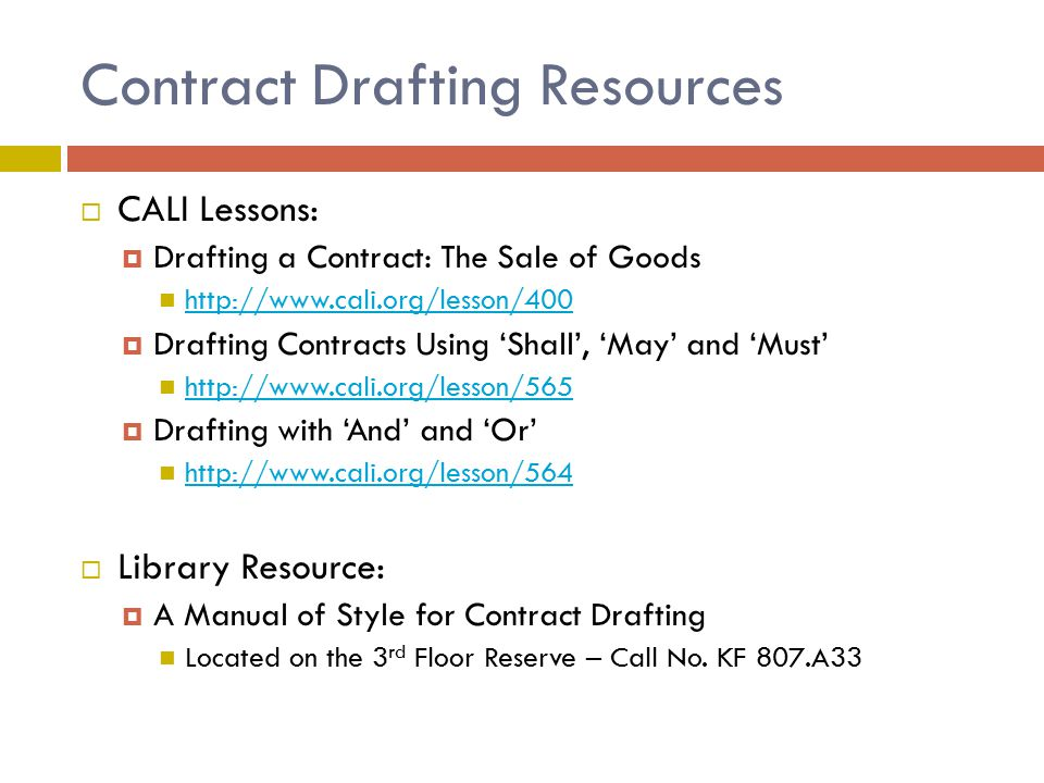 Contract Drafting Resources  CALI Lessons:  Drafting a Contract: The Sale of Goods http://www.cali.org/lesson/400  Drafting Contracts Using 'Shall', 'May' and 'Must' http://www.cali.org/lesson/565  Drafting with 'And' and 'Or' http://www.cali.org/lesson/564  Library Resource:  A Manual of Style for Contract Drafting Located on the 3 rd Floor Reserve – Call No.