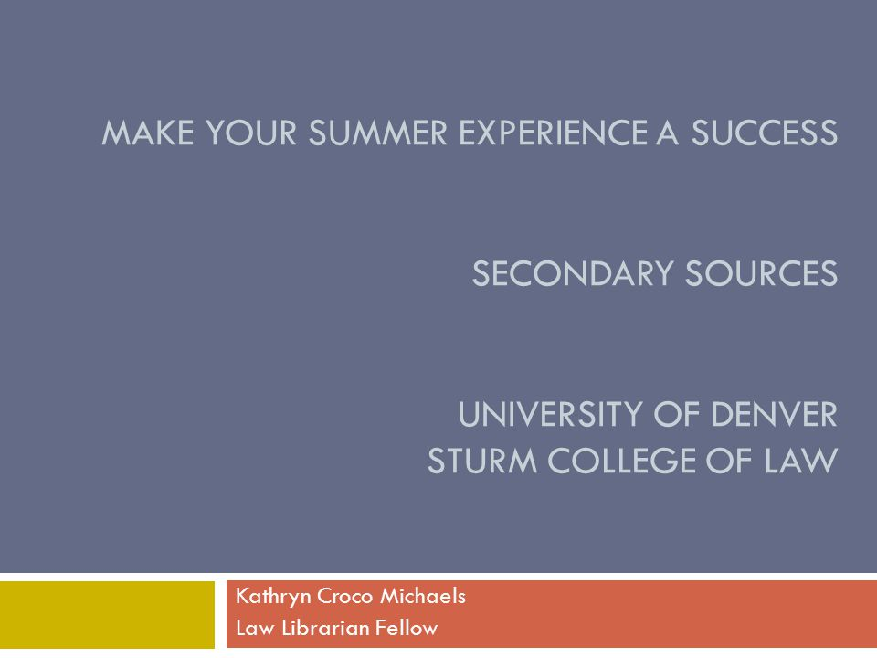 MAKE YOUR SUMMER EXPERIENCE A SUCCESS SECONDARY SOURCES UNIVERSITY OF DENVER STURM COLLEGE OF LAW Kathryn Croco Michaels Law Librarian Fellow