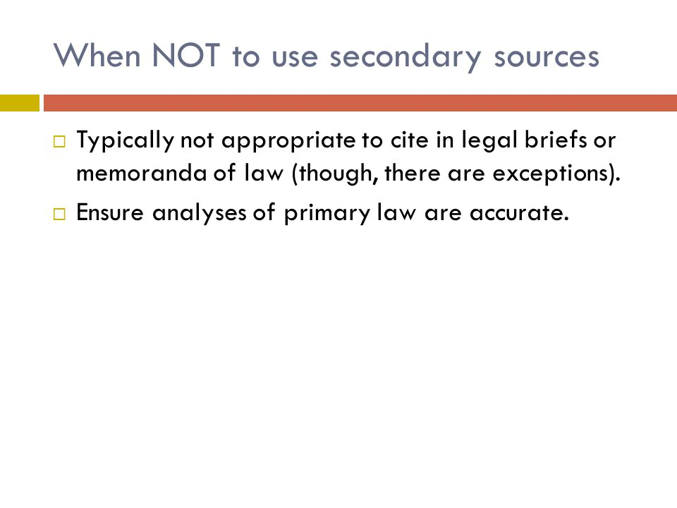 When NOT to use secondary sources  Typically not appropriate to cite in legal briefs or memoranda of law (though, there are exceptions).
