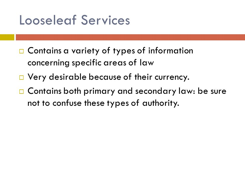 Looseleaf Services  Contains a variety of types of information concerning specific areas of law  Very desirable because of their currency.