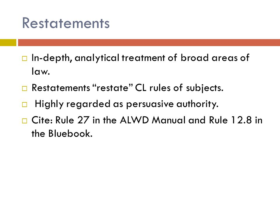 Restatements  In-depth, analytical treatment of broad areas of law.
