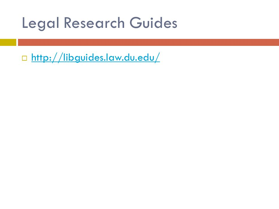 Legal Research Guides  http://libguides.law.du.edu/ http://libguides.law.du.edu/