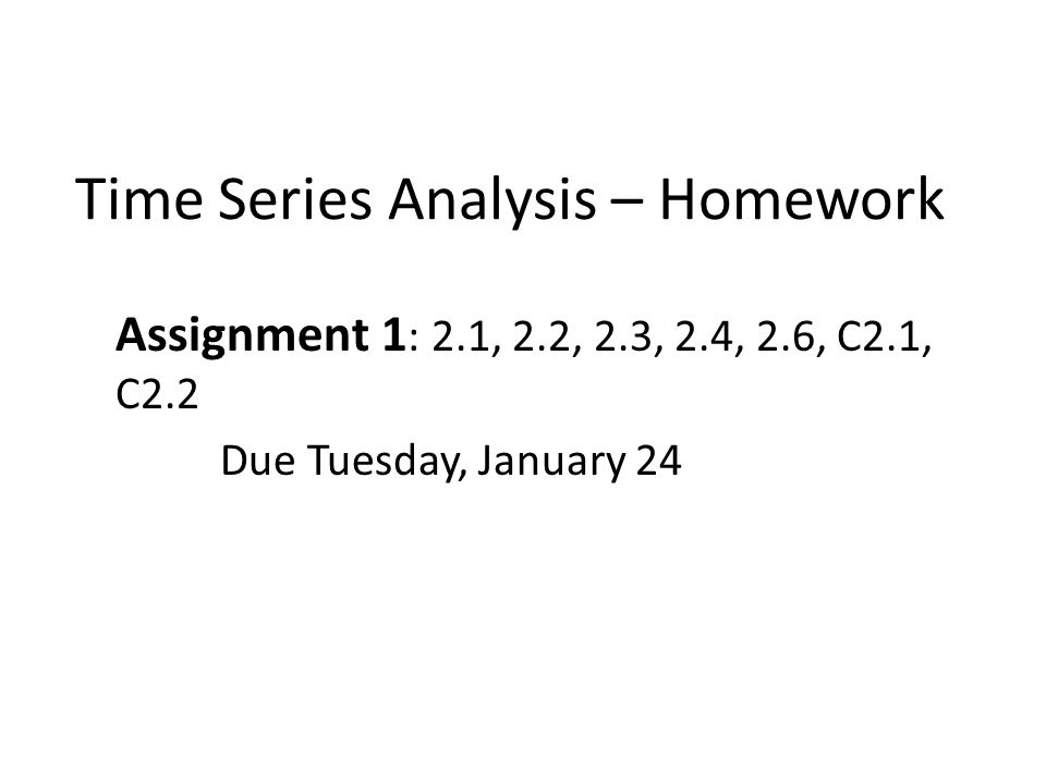 Time Series Analysis – Homework Assignment 1 : 2.1, 2.2, 2.3, 2.4, 2.6, C2.1, C2.2 Due Tuesday, January 24