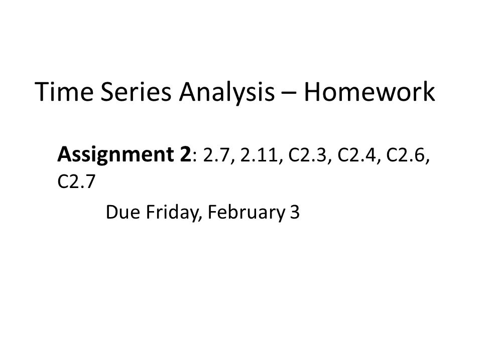 Time Series Analysis – Homework Assignment 2 : 2.7, 2.11, C2.3, C2.4, C2.6, C2.7 Due Friday, February 3