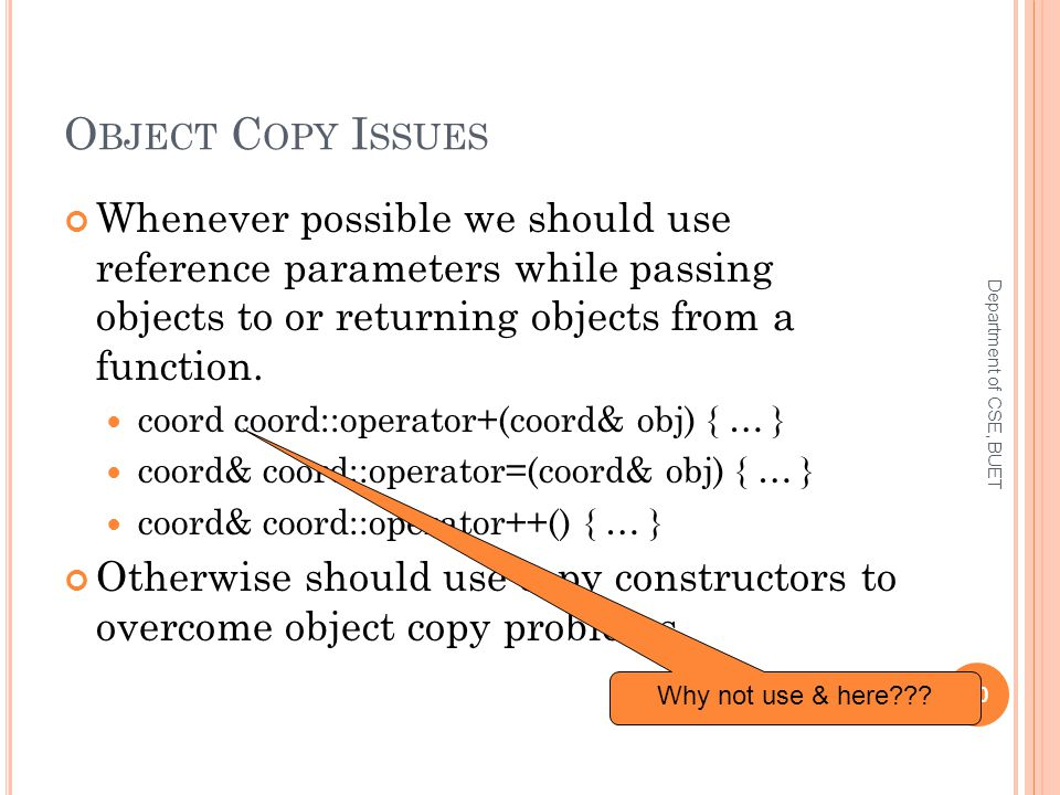 O BJECT C OPY I SSUES Whenever possible we should use reference parameters while passing objects to or returning objects from a function.