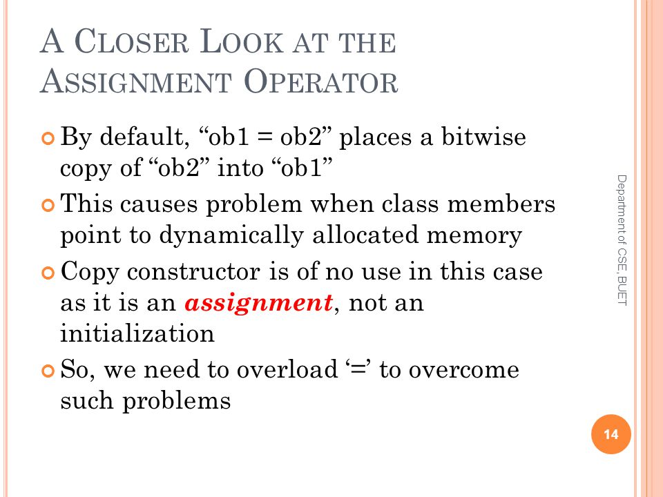 A C LOSER L OOK AT THE A SSIGNMENT O PERATOR By default, ob1 = ob2 places a bitwise copy of ob2 into ob1 This causes problem when class members point to dynamically allocated memory Copy constructor is of no use in this case as it is an assignment, not an initialization So, we need to overload '=' to overcome such problems 14 Department of CSE, BUET