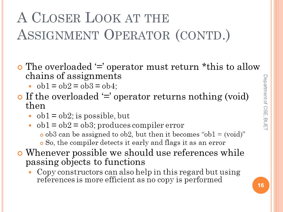 A C LOSER L OOK AT THE A SSIGNMENT O PERATOR ( CONTD.) The overloaded '=' operator must return *this to allow chains of assignments ob1 = ob2 = ob3 = ob4; If the overloaded '=' operator returns nothing (void) then ob1 = ob2; is possible, but ob1 = ob2 = ob3; produces compiler error ob3 can be assigned to ob2, but then it becomes ob1 = (void) So, the compiler detects it early and flags it as an error Whenever possible we should use references while passing objects to functions Copy constructors can also help in this regard but using references is more efficient as no copy is performed 16 Department of CSE, BUET