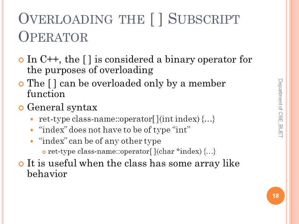 O VERLOADING THE [ ] S UBSCRIPT O PERATOR In C++, the [ ] is considered a binary operator for the purposes of overloading The [ ] can be overloaded only by a member function General syntax ret-type class-name::operator[ ](int index) {…} index does not have to be of type int index can be of any other type ret-type class-name::operator[ ](char *index) {…} It is useful when the class has some array like behavior 18 Department of CSE, BUET