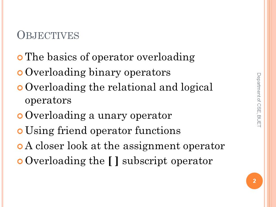 O BJECTIVES The basics of operator overloading Overloading binary operators Overloading the relational and logical operators Overloading a unary operator Using friend operator functions A closer look at the assignment operator Overloading the [ ] subscript operator 2 Department of CSE, BUET