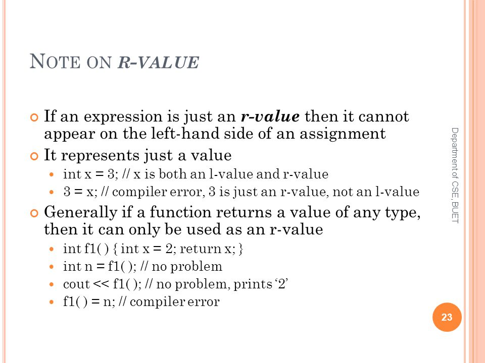 N OTE ON R - VALUE If an expression is just an r-value then it cannot appear on the left-hand side of an assignment It represents just a value int x = 3; // x is both an l-value and r-value 3 = x; // compiler error, 3 is just an r-value, not an l-value Generally if a function returns a value of any type, then it can only be used as an r-value int f1( ) { int x = 2; return x; } int n = f1( ); // no problem cout << f1( ); // no problem, prints '2' f1( ) = n; // compiler error 23 Department of CSE, BUET
