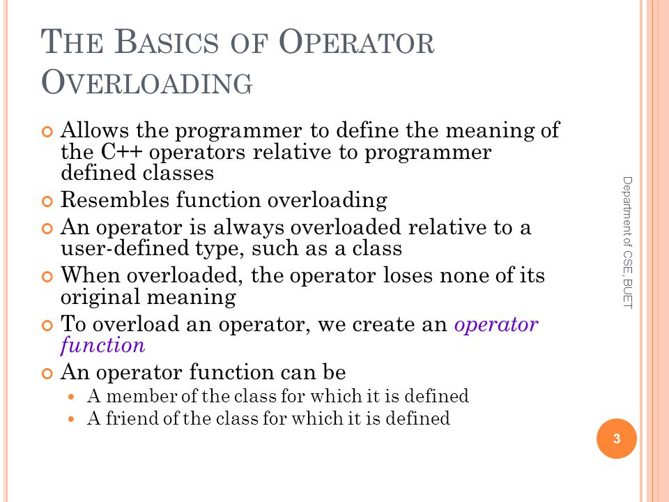T HE B ASICS OF O PERATOR O VERLOADING Allows the programmer to define the meaning of the C++ operators relative to programmer defined classes Resembles function overloading An operator is always overloaded relative to a user-defined type, such as a class When overloaded, the operator loses none of its original meaning To overload an operator, we create an operator function An operator function can be A member of the class for which it is defined A friend of the class for which it is defined 3 Department of CSE, BUET
