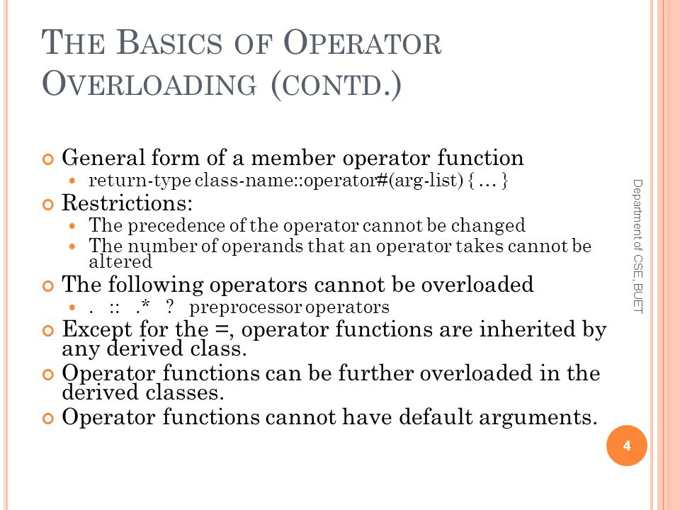 T HE B ASICS OF O PERATOR O VERLOADING ( CONTD.) General form of a member operator function return-type class-name::operator#(arg-list) { … } Restrictions: The precedence of the operator cannot be changed The number of operands that an operator takes cannot be altered The following operators cannot be overloaded.