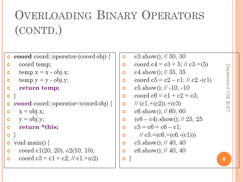 O VERLOADING B INARY O PERATORS ( CONTD.) Department of CSE, BUET 6 coord coord::operator-(coord obj) { coord temp; temp.x = x - obj.x; temp.y = y - o