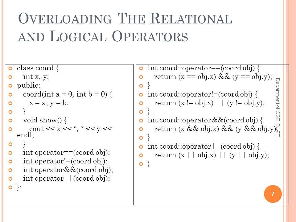 O VERLOADING T HE R ELATIONAL AND L OGICAL O PERATORS Department of CSE, BUET 7 class coord { int x, y; public: coord(int a = 0, int b = 0) { x = a; y = b; } void show() { cout << x << , << y << endl; } int operator==(coord obj); int operator!=(coord obj); int operator&&(coord obj); int operator||(coord obj); }; int coord::operator==(coord obj) { return (x == obj.x) && (y == obj.y); } int coord::operator!=(coord obj) { return (x != obj.x) || (y != obj.y); } int coord::operator&&(coord obj) { return (x && obj.x) && (y && obj.y); } int coord::operator||(coord obj) { return (x || obj.x) || (y || obj.y); }