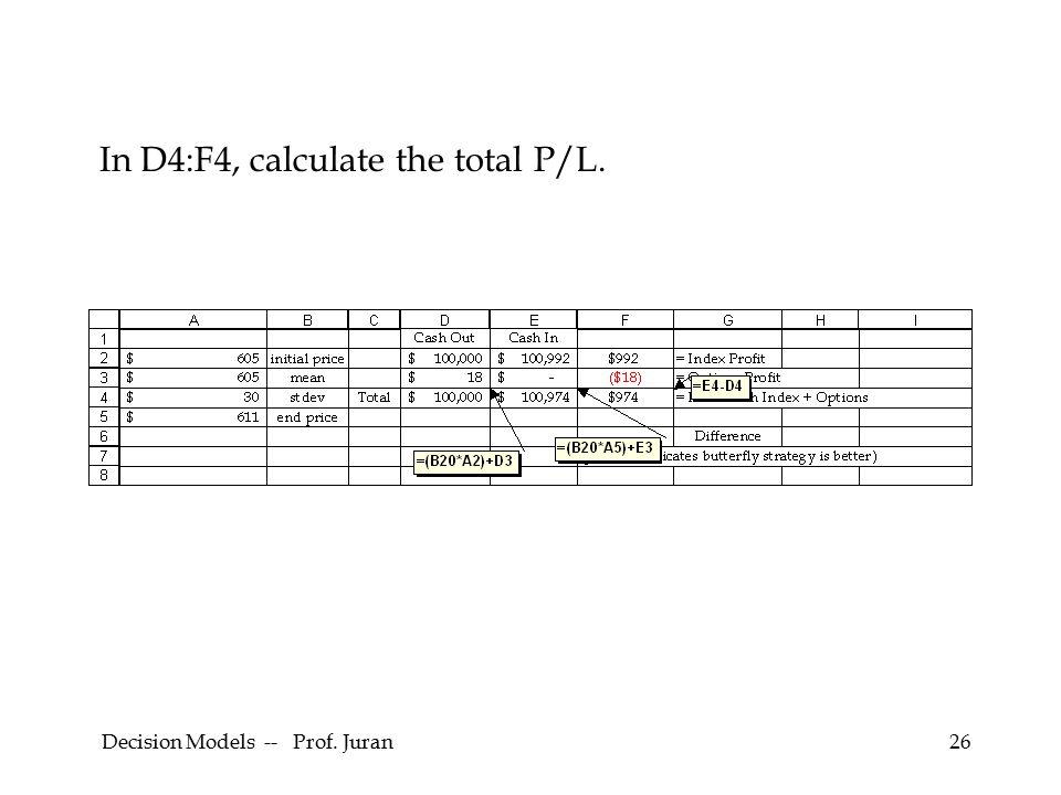 Decision Models -- Prof. Juran26 In D4:F4, calculate the total P/L.