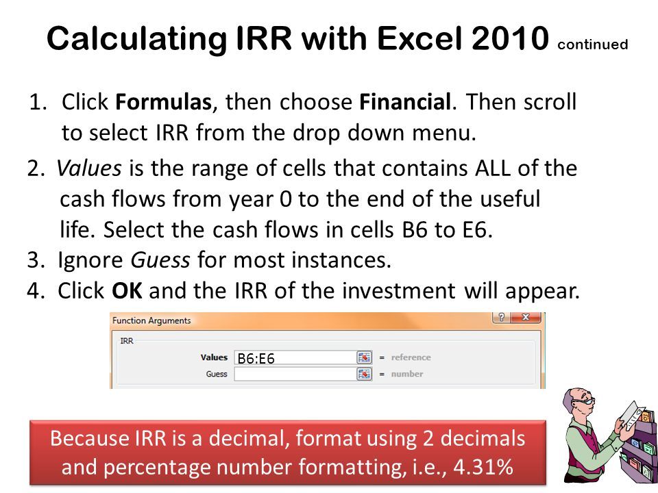 Calculating IRR with Excel 2010 continued 2.Values is the range of cells that contains ALL of the cash flows from year 0 to the end of the useful life.