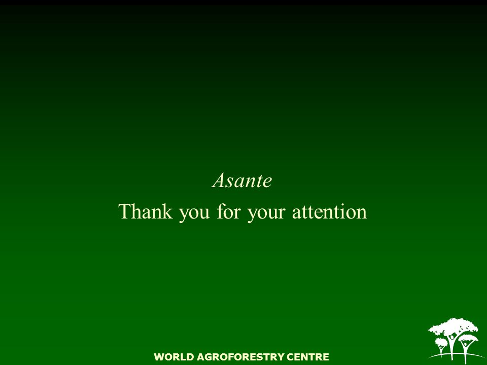 WORLD AGROFORESTRY CENTRE Asante Thank you for your attention