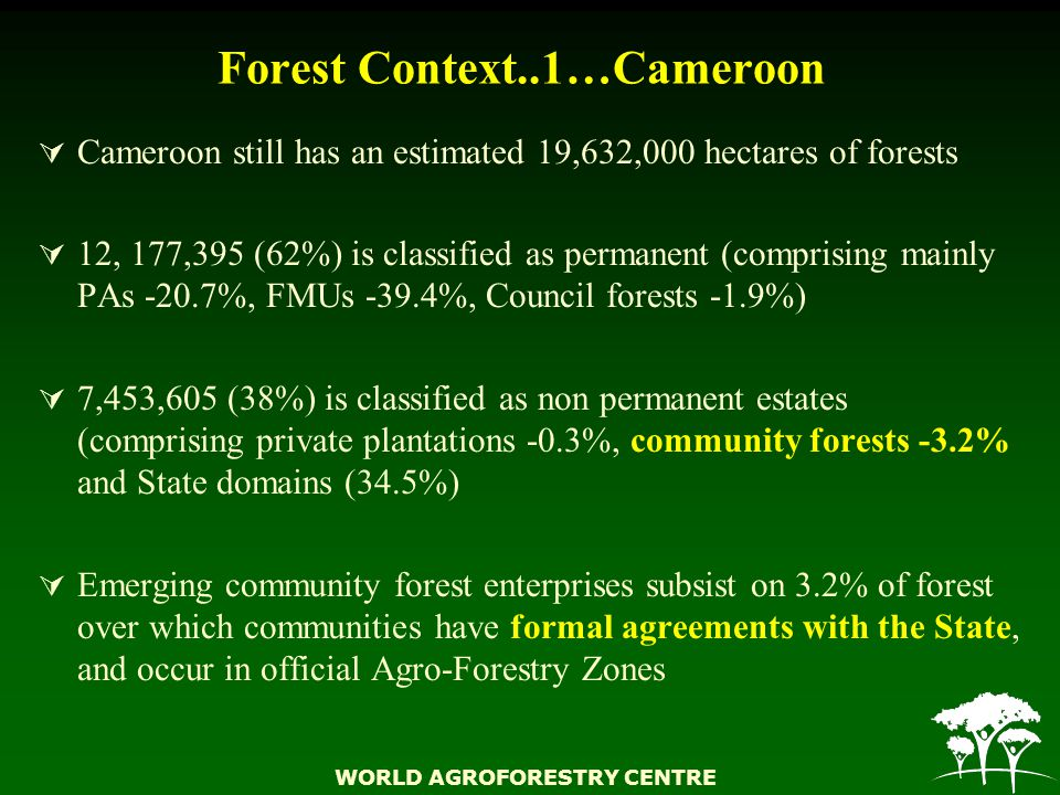 WORLD AGROFORESTRY CENTRE Forest Context..1…Cameroon  Cameroon still has an estimated 19,632,000 hectares of forests  12, 177,395 (62%) is classified as permanent (comprising mainly PAs -20.7%, FMUs -39.4%, Council forests -1.9%)  7,453,605 (38%) is classified as non permanent estates (comprising private plantations -0.3%, community forests -3.2% and State domains (34.5%)  Emerging community forest enterprises subsist on 3.2% of forest over which communities have formal agreements with the State, and occur in official Agro-Forestry Zones
