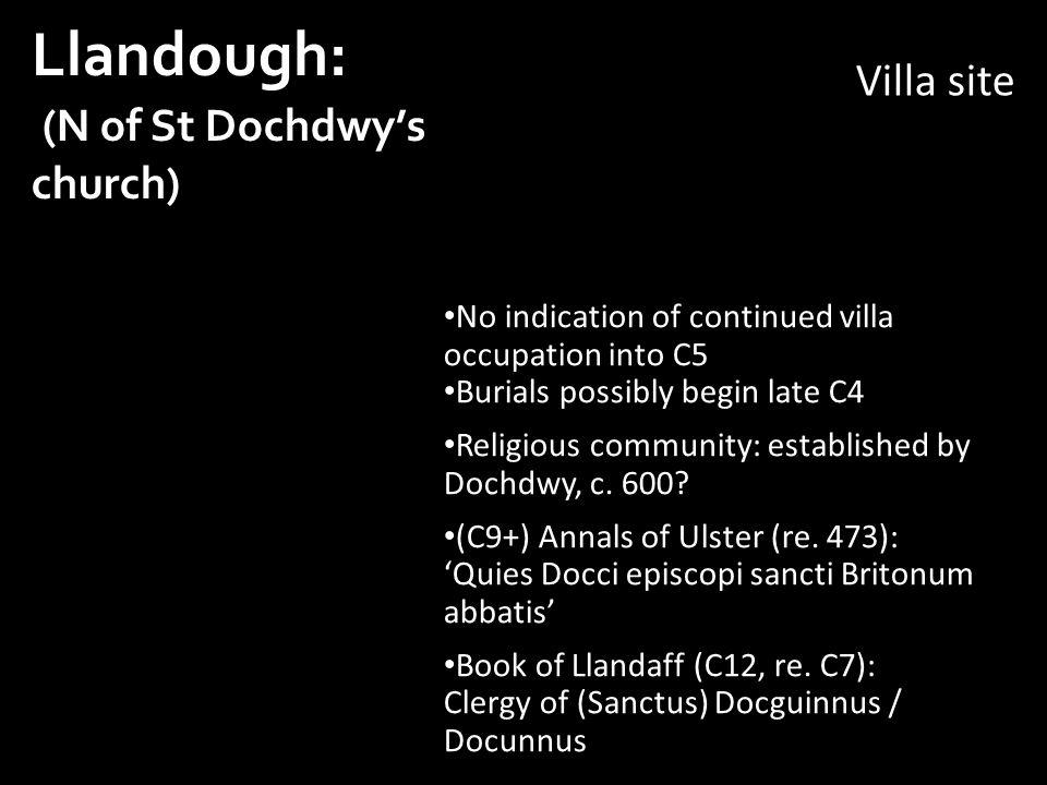 Llandough: (N of St Dochdwy's church) No indication of continued villa occupation into C5 Burials possibly begin late C4 Religious community: established by Dochdwy, c.
