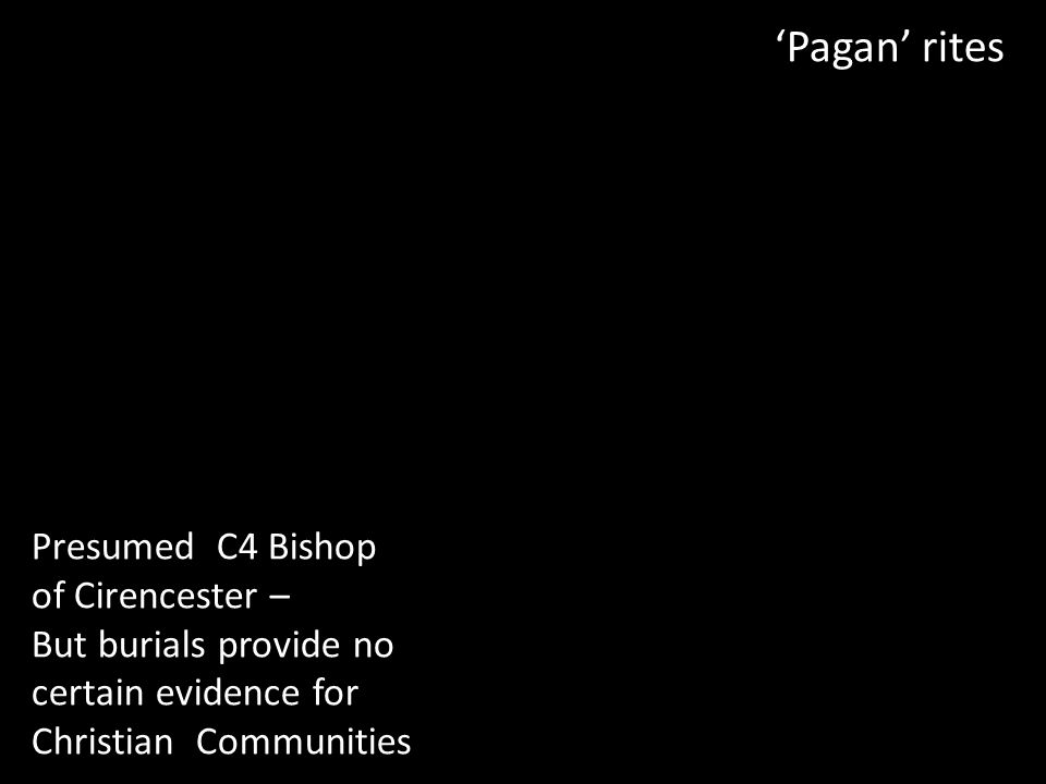 'Pagan' rites Presumed C4 Bishop of Cirencester – But burials provide no certain evidence for Christian Communities
