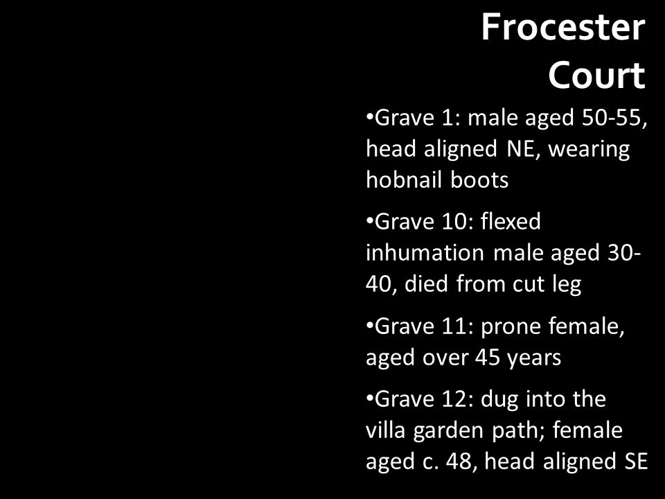 Frocester Court Grave 1: male aged 50-55, head aligned NE, wearing hobnail boots Grave 10: flexed inhumation male aged 30- 40, died from cut leg Grave 11: prone female, aged over 45 years Grave 12: dug into the villa garden path; female aged c.