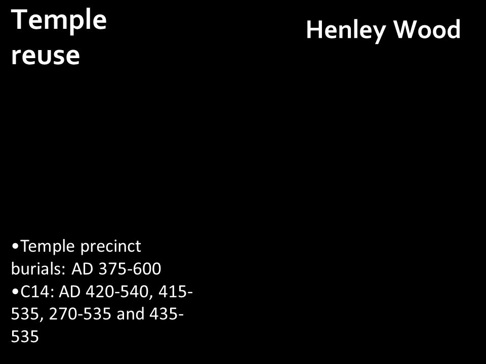 Henley Wood Temple precinct burials: AD 375-600 C14: AD 420-540, 415- 535, 270-535 and 435- 535 Temple reuse