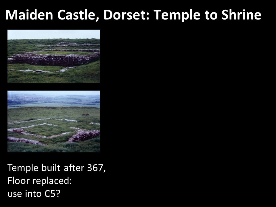 Maiden Castle, Dorset: Temple to Shrine Temple built after 367, Floor replaced: use into C5
