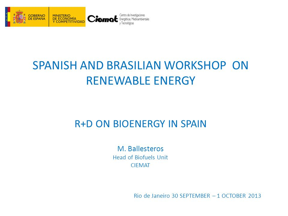 SPANISH AND BRASILIAN WORKSHOP ON RENEWABLE ENERGY R+D ON BIOENERGY IN SPAIN M. Ballesteros Head of Biofuels Unit CIEMAT Rio de Janeiro 30 SEPTEMBER –