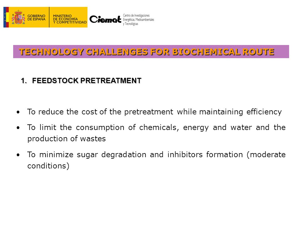 TECHNOLOGY CHALLENGES FOR BIOCHEMICAL ROUTE To reduce the cost of the pretreatment while maintaining efficiency To limit the consumption of chemicals, energy and water and the production of wastes To minimize sugar degradation and inhibitors formation (moderate conditions) 1.FEEDSTOCK PRETREATMENT