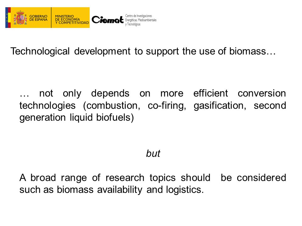 … not only depends on more efficient conversion technologies (combustion, co-firing, gasification, second generation liquid biofuels) but A broad range of research topics should be considered such as biomass availability and logistics.