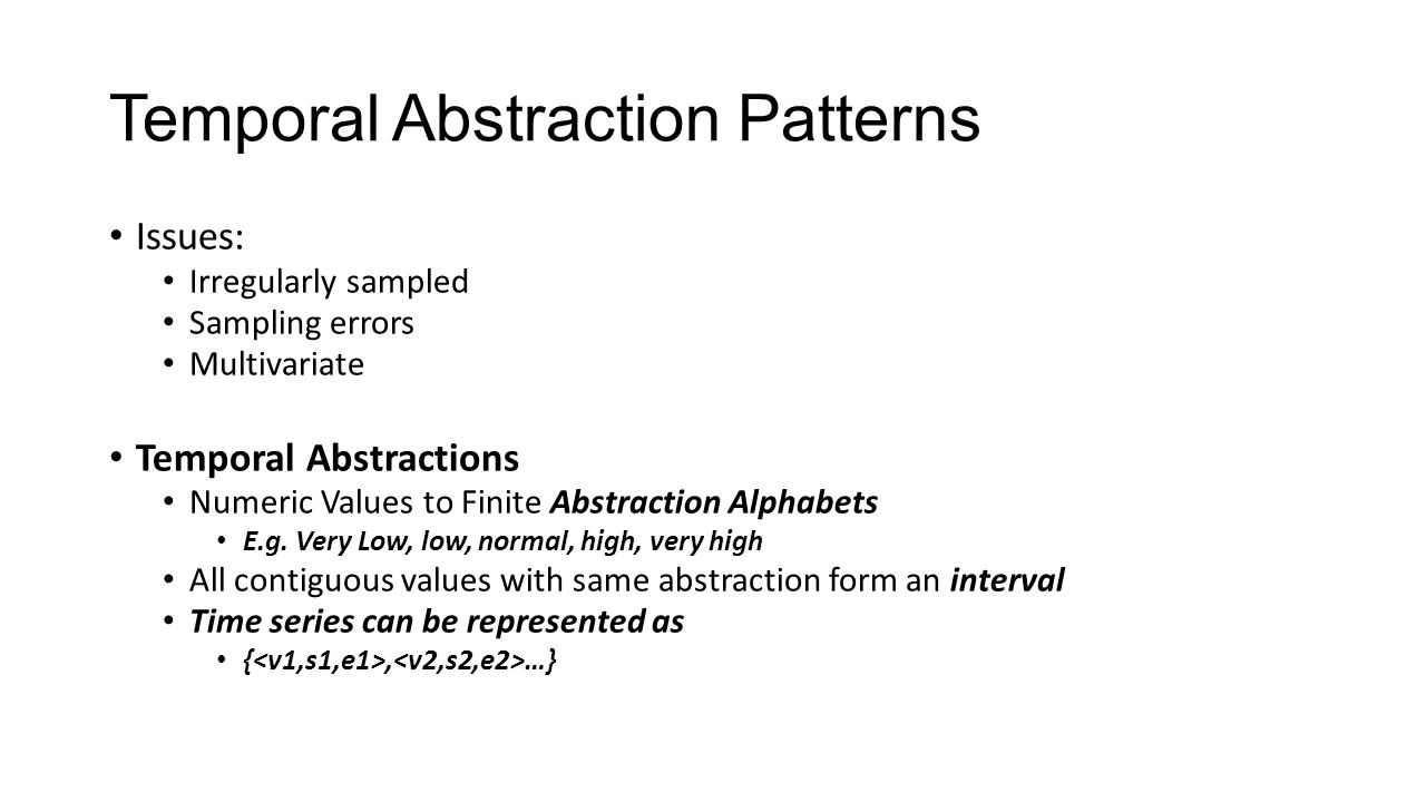 Temporal Abstraction Patterns Multivariate State Sequences Temporal Variable - F State – V State interval – E = (F, V, s, e), so a single variable time series is a ordered set of E i Multivariate State Sequence – (basically a patient record) Z i An ordered combination of state intervals for all containing variables Ordered by Start Times.