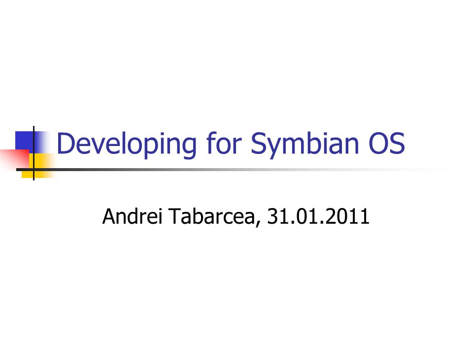 Developing for Symbian OS Andrei Tabarcea, 31.01.2011