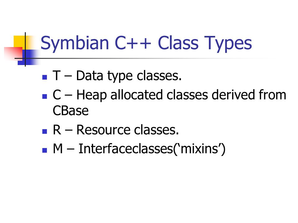 Symbian C++ Class Types T – Data type classes. C – Heap allocated classes derived from CBase R – Resource classes. M – Interfaceclasses('mixins')