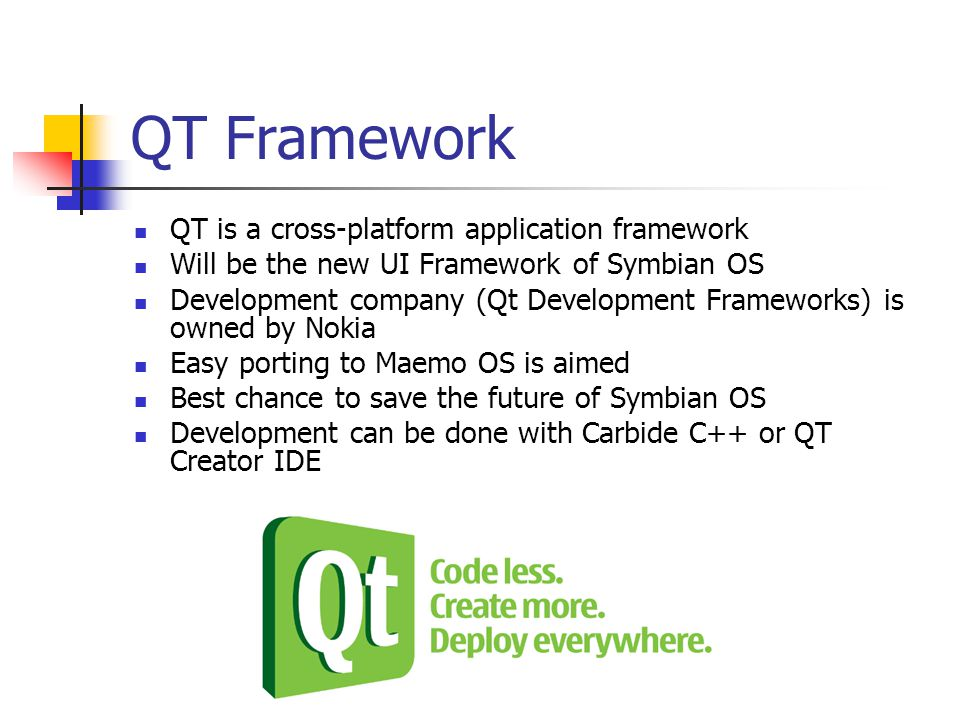 QT Framework QT is a cross-platform application framework Will be the new UI Framework of Symbian OS Development company (Qt Development Frameworks) is owned by Nokia Easy porting to Maemo OS is aimed Best chance to save the future of Symbian OS Development can be done with Carbide C++ or QT Creator IDE