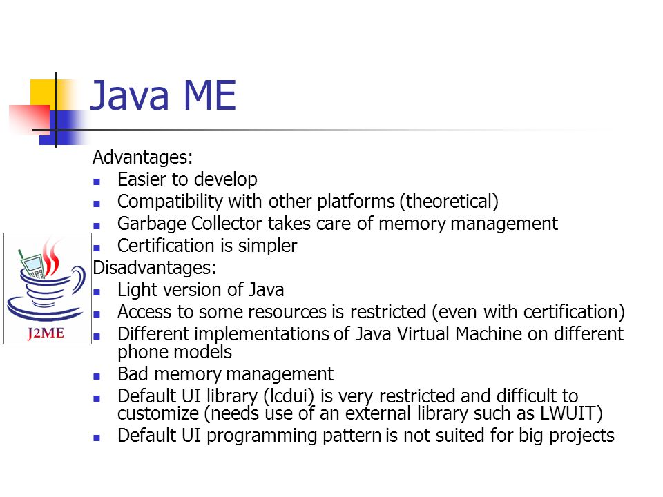 Java ME Advantages: Easier to develop Compatibility with other platforms (theoretical) Garbage Collector takes care of memory management Certification is simpler Disadvantages: Light version of Java Access to some resources is restricted (even with certification) Different implementations of Java Virtual Machine on different phone models Bad memory management Default UI library (lcdui) is very restricted and difficult to customize (needs use of an external library such as LWUIT) Default UI programming pattern is not suited for big projects