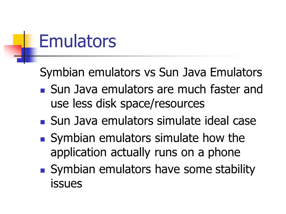 Emulators Symbian emulators vs Sun Java Emulators Sun Java emulators are much faster and use less disk space/resources Sun Java emulators simulate ideal case Symbian emulators simulate how the application actually runs on a phone Symbian emulators have some stability issues