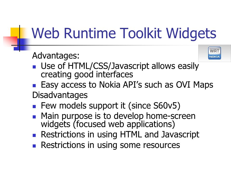 Web Runtime Toolkit Widgets Advantages: Use of HTML/CSS/Javascript allows easily creating good interfaces Easy access to Nokia API's such as OVI Maps Disadvantages Few models support it (since S60v5) Main purpose is to develop home-screen widgets (focused web applications) Restrictions in using HTML and Javascript Restrictions in using some resources