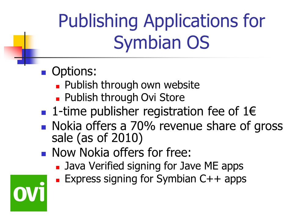 Publishing Applications for Symbian OS Options: Publish through own website Publish through Ovi Store 1-time publisher registration fee of 1€ Nokia offers a 70% revenue share of gross sale (as of 2010) Now Nokia offers for free: Java Verified signing for Jave ME apps Express signing for Symbian C++ apps