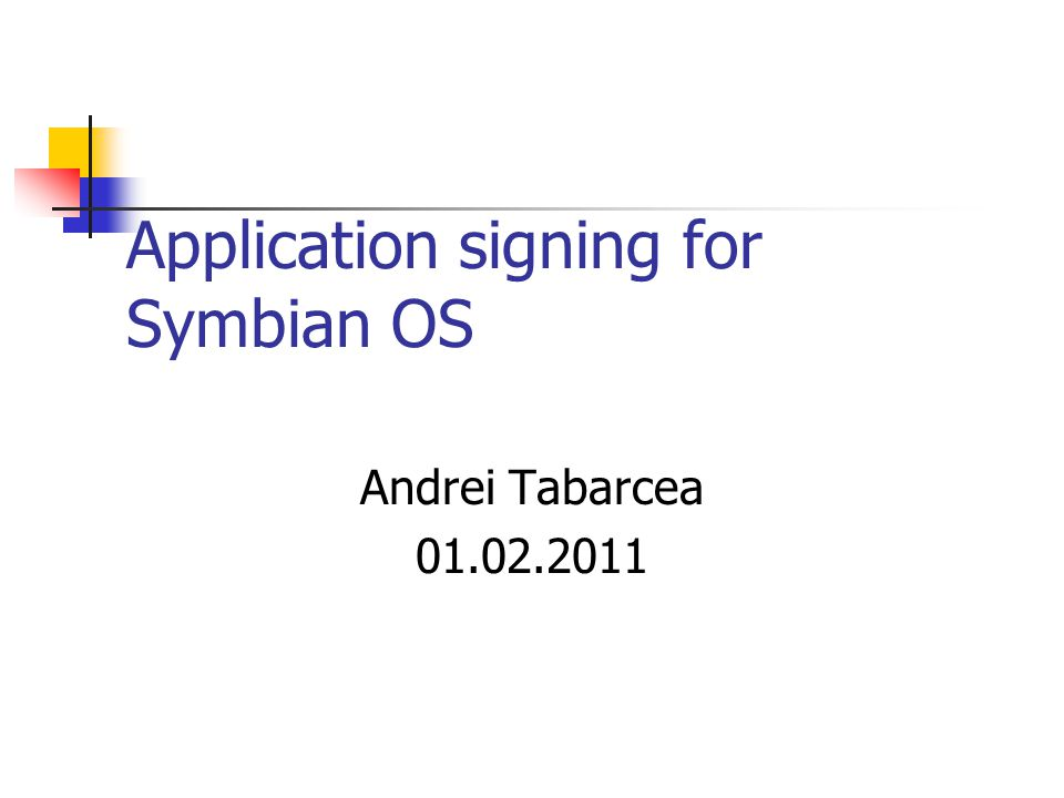 Application signing for Symbian OS Andrei Tabarcea 01.02.2011
