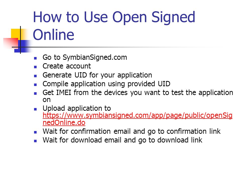 How to Use Open Signed Online Go to SymbianSigned.com Create account Generate UID for your application Compile application using provided UID Get IMEI from the devices you want to test the application on Upload application to https://www.symbiansigned.com/app/page/public/openSig nedOnline.do https://www.symbiansigned.com/app/page/public/openSig nedOnline.do Wait for confirmation email and go to confirmation link Wait for download email and go to download link