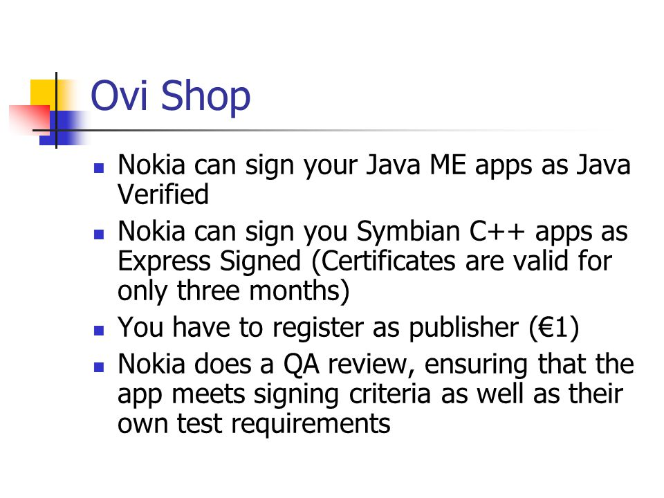 Ovi Shop Nokia can sign your Java ME apps as Java Verified Nokia can sign you Symbian C++ apps as Express Signed (Certificates are valid for only three months) You have to register as publisher (€1) Nokia does a QA review, ensuring that the app meets signing criteria as well as their own test requirements