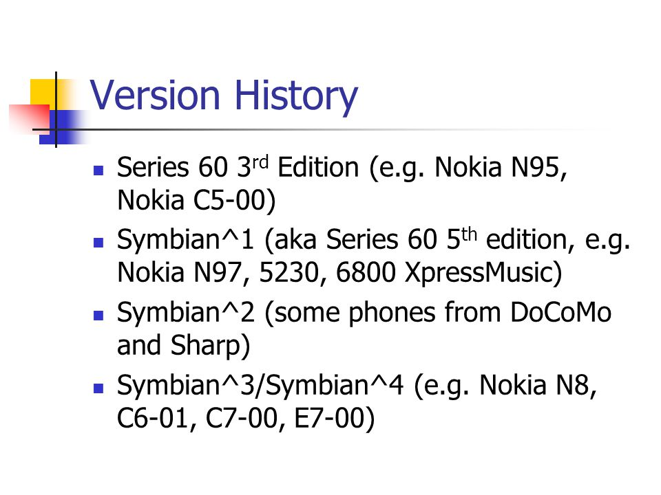 Version History Series 60 3 rd Edition (e.g. Nokia N95, Nokia C5-00) Symbian^1 (aka Series 60 5 th edition, e.g. Nokia N97, 5230, 6800 XpressMusic) Sy