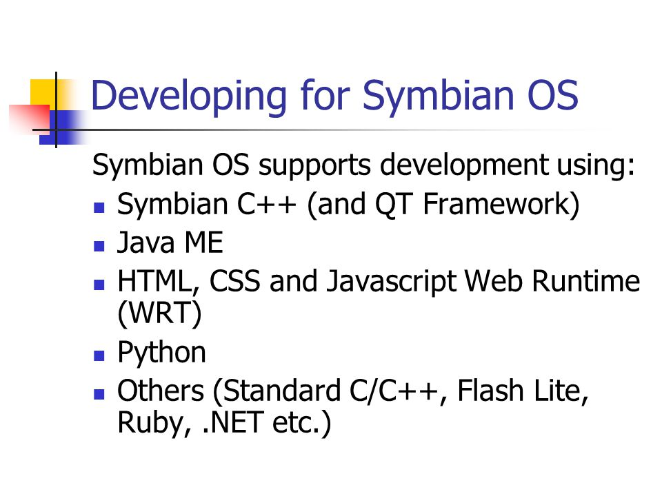 Developing for Symbian OS Symbian OS supports development using: Symbian C++ (and QT Framework) Java ME HTML, CSS and Javascript Web Runtime (WRT) Pyt