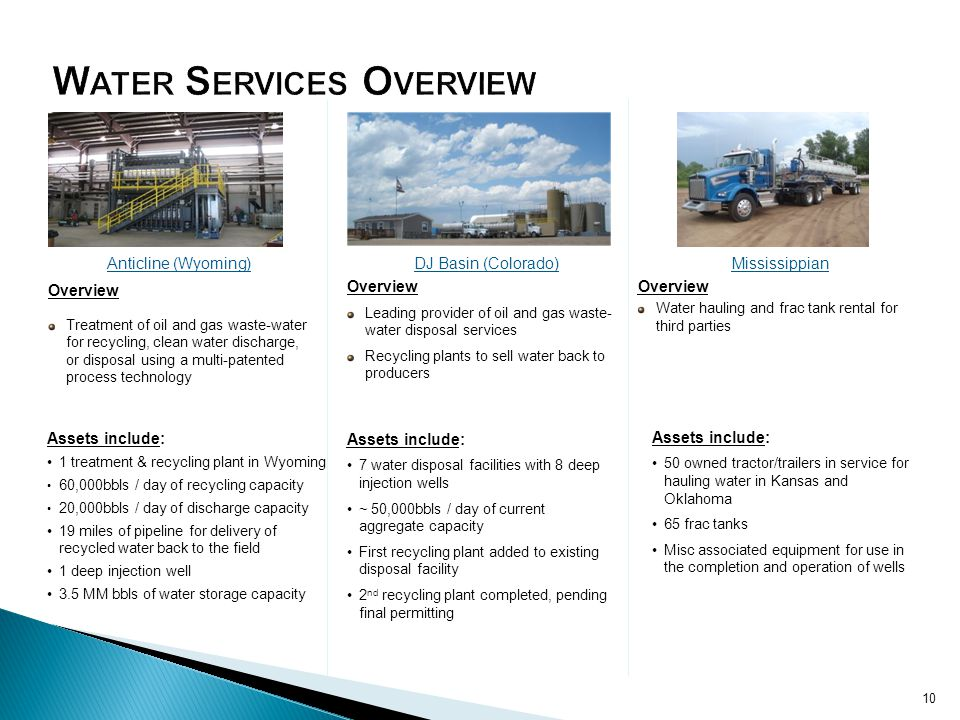 Anticline (Wyoming) Overview Treatment of oil and gas waste-water for recycling, clean water discharge, or disposal using a multi-patented process technology DJ Basin (Colorado) Overview Leading provider of oil and gas waste- water disposal services Recycling plants to sell water back to producers Mississippian Overview Water hauling and frac tank rental for third parties Assets include: 1 treatment & recycling plant in Wyoming 60,000bbls / day of recycling capacity 20,000bbls / day of discharge capacity 19 miles of pipeline for delivery of recycled water back to the field 1 deep injection well 3.5 MM bbls of water storage capacity Assets include: 7 water disposal facilities with 8 deep injection wells ~ 50,000bbls / day of current aggregate capacity First recycling plant added to existing disposal facility 2 nd recycling plant completed, pending final permitting Assets include: 50 owned tractor/trailers in service for hauling water in Kansas and Oklahoma 65 frac tanks Misc associated equipment for use in the completion and operation of wells 10